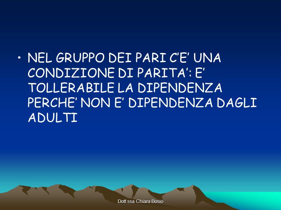 Dott.ssa Chiara Bosio NEL GRUPPO DEI PARI CE UNA CONDIZIONE DI PARITA: E TOLLERABILE LA DIPENDENZA PERCHE NON E DIPENDENZA DAGLI ADULTI