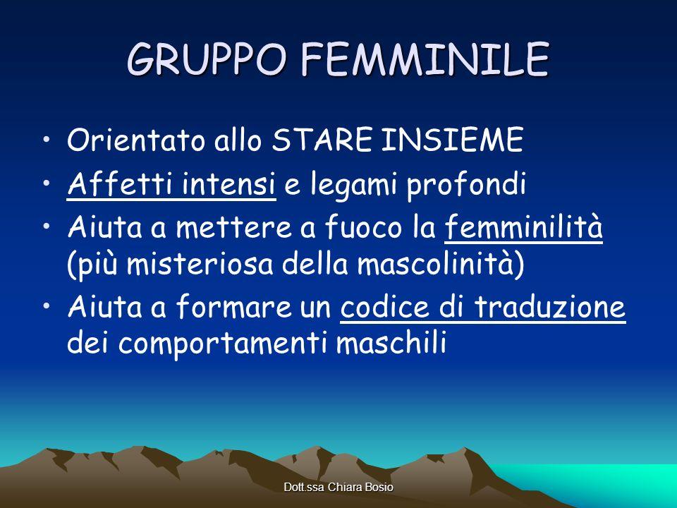 Dott.ssa Chiara Bosio GRUPPO FEMMINILE Orientato allo STARE INSIEME Affetti intensi e legami profondi Aiuta a mettere a fuoco la femminilità (più mist