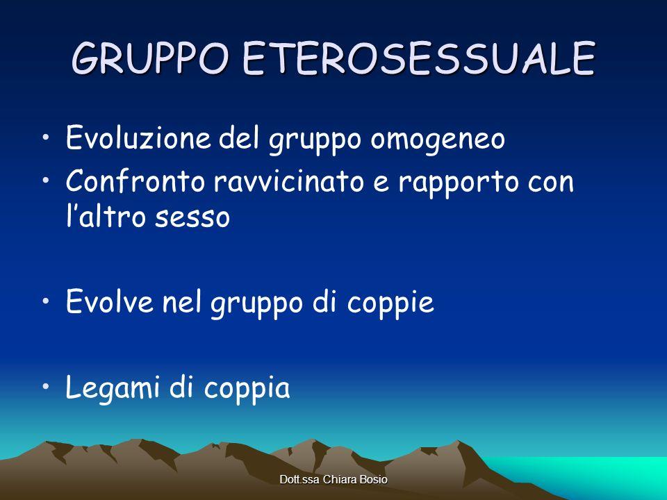Dott.ssa Chiara Bosio GRUPPO ETEROSESSUALE Evoluzione del gruppo omogeneo Confronto ravvicinato e rapporto con laltro sesso Evolve nel gruppo di coppi