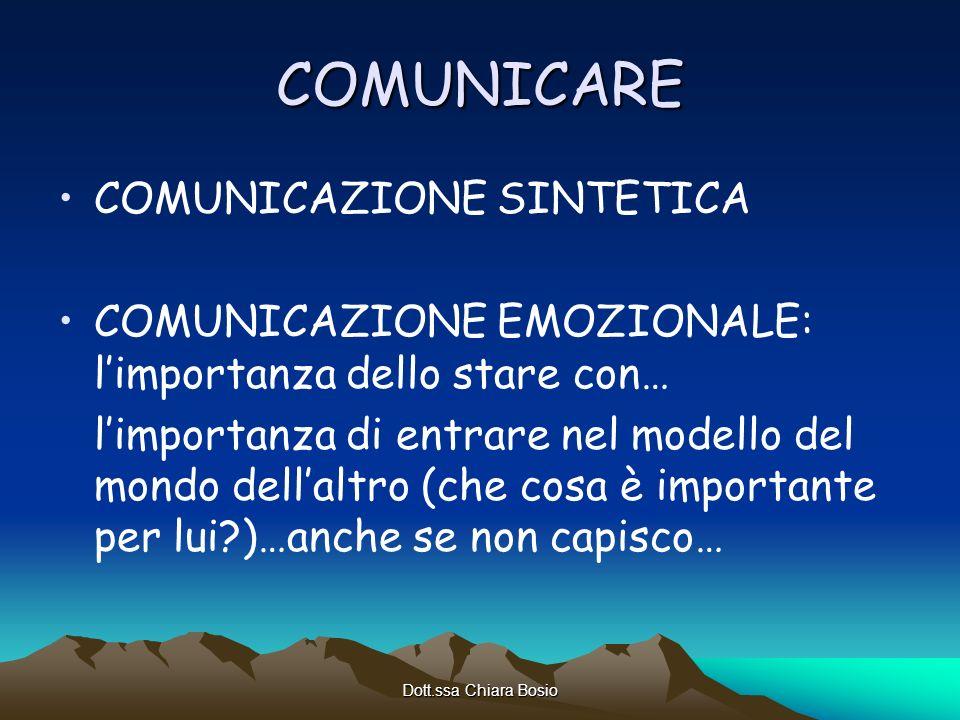 Dott.ssa Chiara Bosio COMUNICARE COMUNICAZIONE SINTETICA COMUNICAZIONE EMOZIONALE: limportanza dello stare con… limportanza di entrare nel modello del