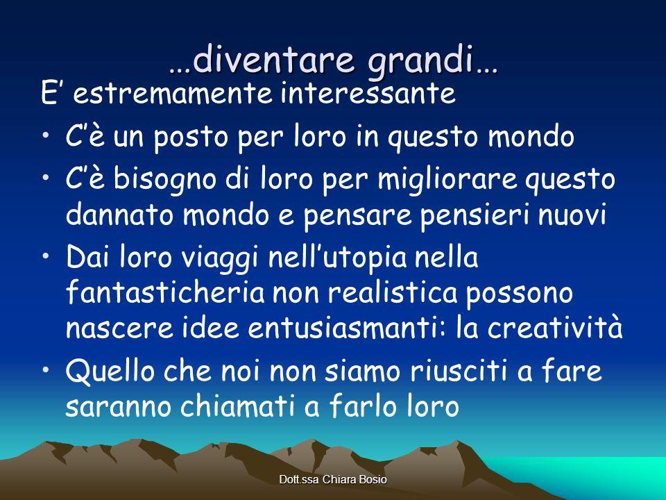 Dott.ssa Chiara Bosio …diventare grandi… E estremamente interessante Cè un posto per loro in questo mondo Cè bisogno di loro per migliorare questo dan