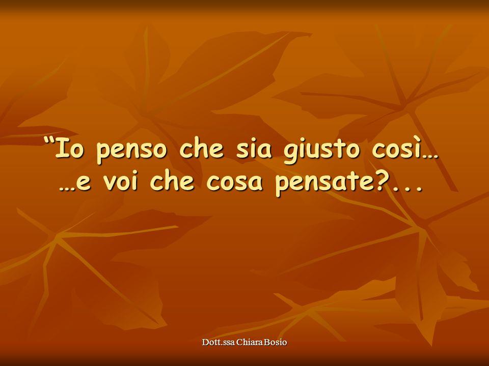 Dott.ssa Chiara Bosio Io penso che sia giusto così… …e voi che cosa pensate?...
