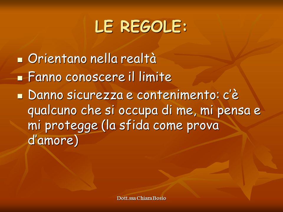 Dott.ssa Chiara Bosio LE REGOLE: Orientano nella realtà Orientano nella realtà Fanno conoscere il limite Fanno conoscere il limite Danno sicurezza e c