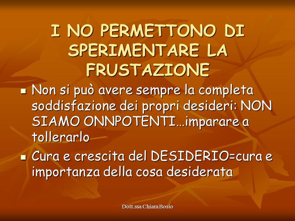 Dott.ssa Chiara Bosio I NO PERMETTONO DI SPERIMENTARE LA FRUSTAZIONE Non si può avere sempre la completa soddisfazione dei propri desideri: NON SIAMO