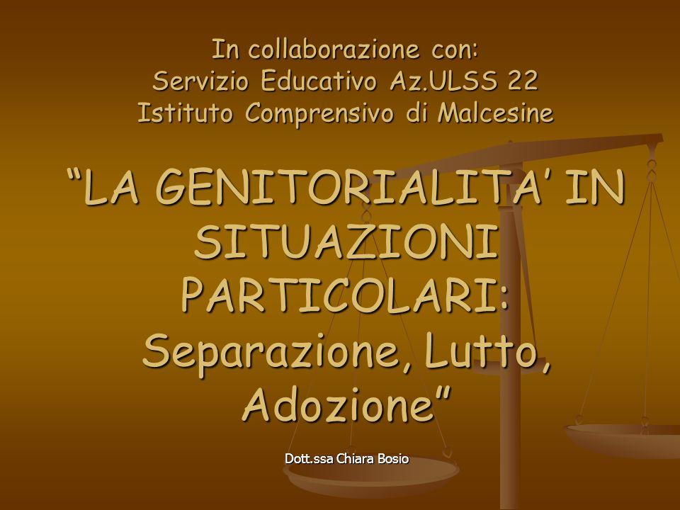 Dott.ssa Chiara Bosio In collaborazione con: Servizio Educativo Az.ULSS 22 Istituto Comprensivo di Malcesine LA GENITORIALITA IN SITUAZIONI PARTICOLARI: Separazione, Lutto, Adozione