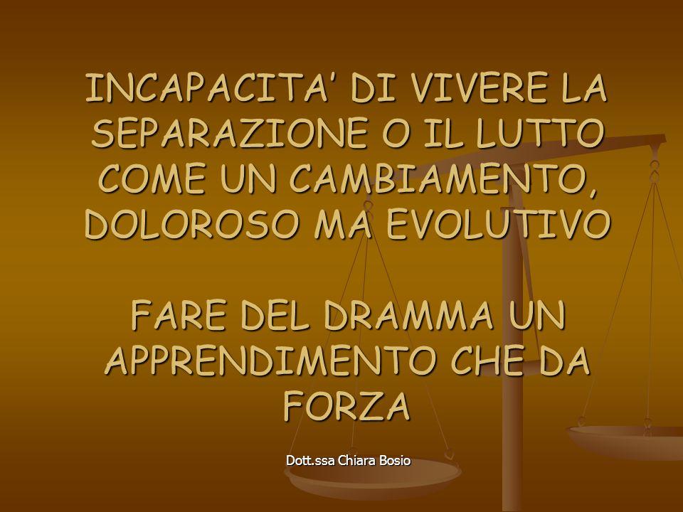Dott.ssa Chiara Bosio INCAPACITA DI VIVERE LA SEPARAZIONE O IL LUTTO COME UN CAMBIAMENTO, DOLOROSO MA EVOLUTIVO FARE DEL DRAMMA UN APPRENDIMENTO CHE DA FORZA