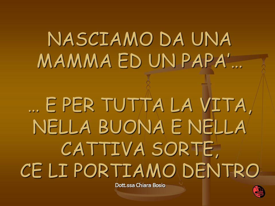 Dott.ssa Chiara Bosio NASCIAMO DA UNA MAMMA ED UN PAPA… … E PER TUTTA LA VITA, NELLA BUONA E NELLA CATTIVA SORTE, CE LI PORTIAMO DENTRO