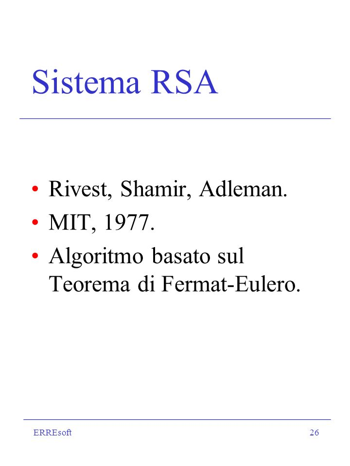 ERREsoft26 Sistema RSA Rivest, Shamir, Adleman. MIT, 1977. Algoritmo basato sul Teorema di Fermat-Eulero.