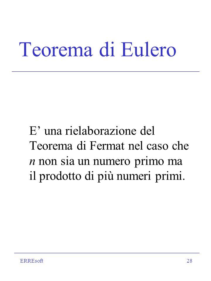 ERREsoft28 Teorema di Eulero E una rielaborazione del Teorema di Fermat nel caso che n non sia un numero primo ma il prodotto di più numeri primi.