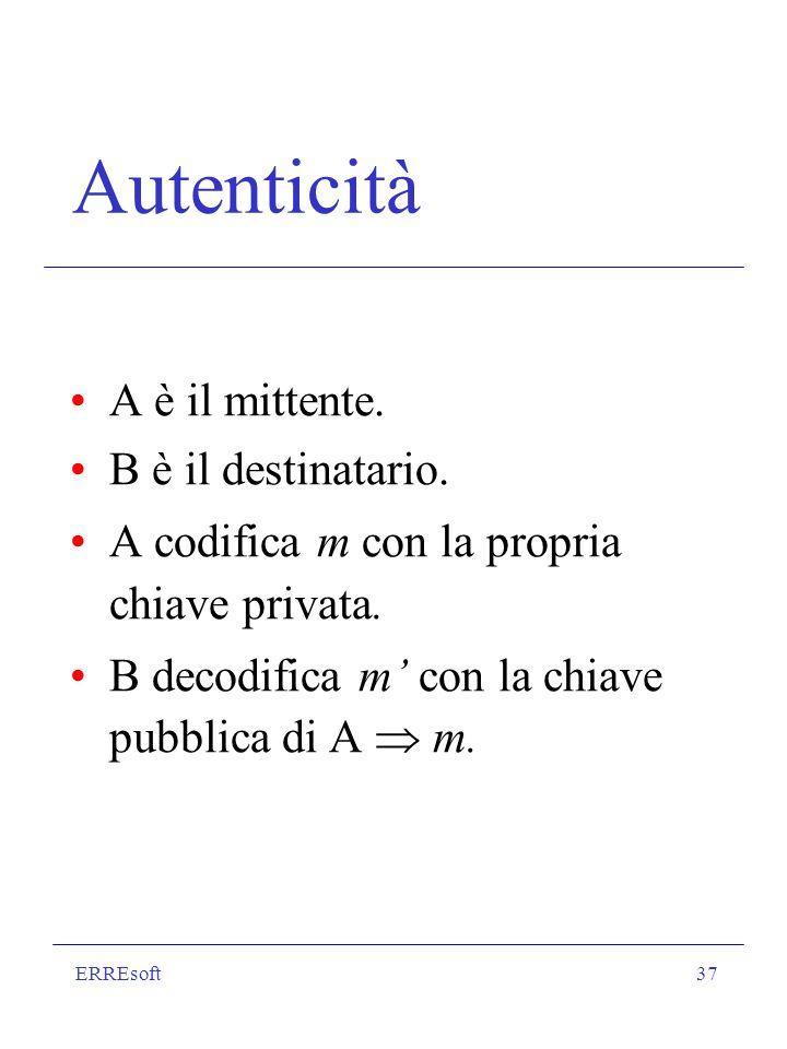 ERREsoft37 Autenticità A è il mittente. B è il destinatario. A codifica m con la propria chiave privata. B decodifica m con la chiave pubblica di A m.