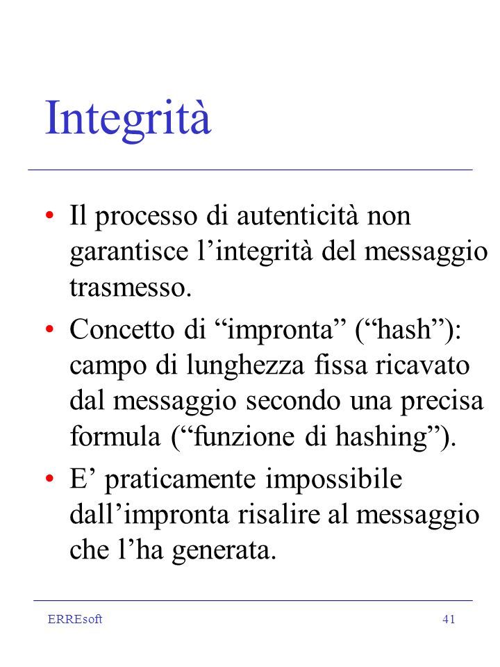 ERREsoft41 Integrità Il processo di autenticità non garantisce lintegrità del messaggio trasmesso. Concetto di impronta (hash): campo di lunghezza fis