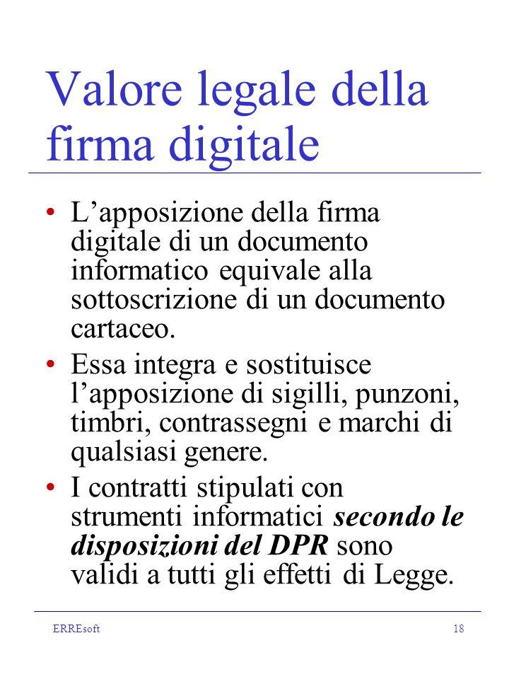 ERREsoft18 Valore legale della firma digitale Lapposizione della firma digitale di un documento informatico equivale alla sottoscrizione di un documento cartaceo.