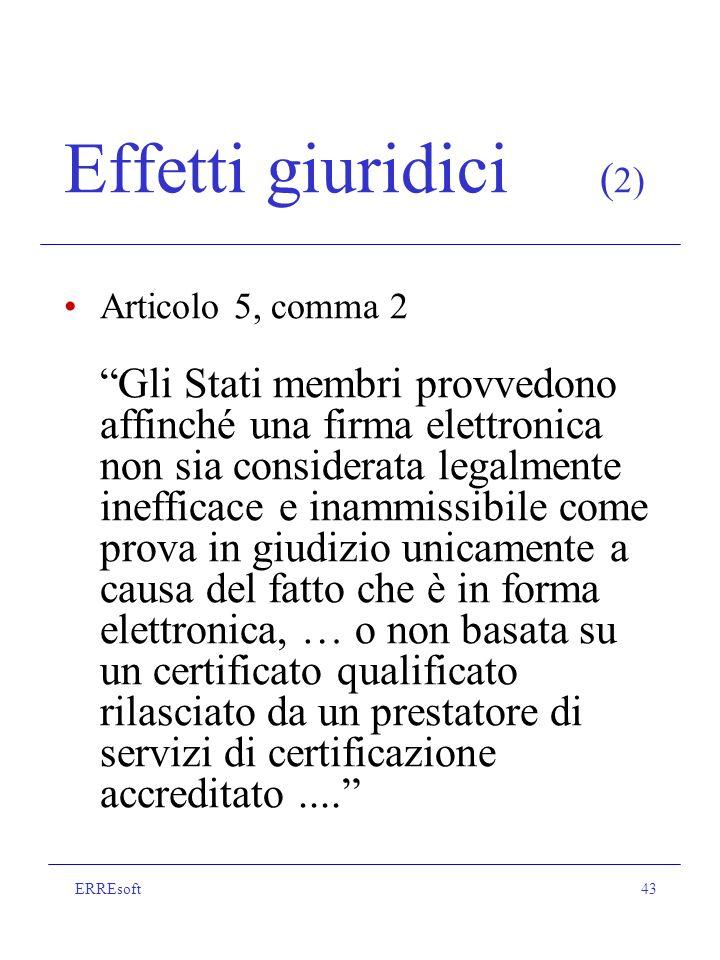 ERREsoft43 Effetti giuridici ( 2) Articolo 5, comma 2 Gli Stati membri provvedono affinché una firma elettronica non sia considerata legalmente inefficace e inammissibile come prova in giudizio unicamente a causa del fatto che è in forma elettronica, … o non basata su un certificato qualificato rilasciato da un prestatore di servizi di certificazione accreditato....