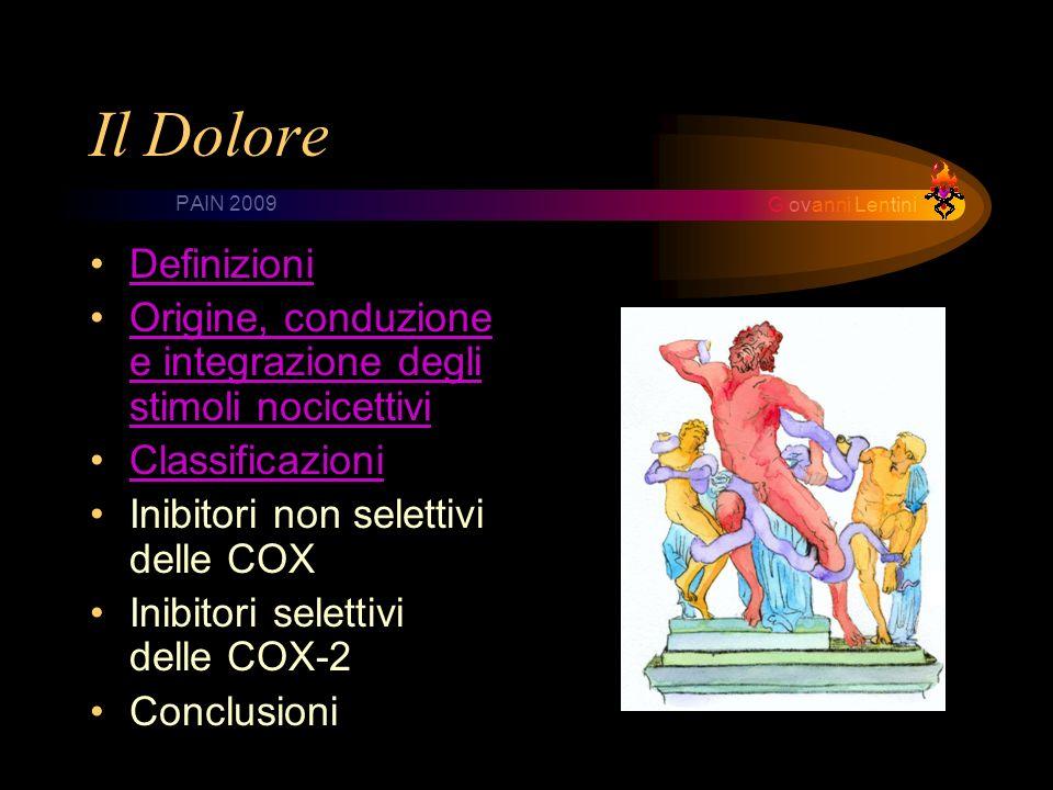 Giovanni Lentini PAIN 2009 Il Dolore Definizioni Origine, conduzione e integrazione degli stimoli nocicettiviOrigine, conduzione e integrazione degli stimoli nocicettivi Classificazioni Inibitori non selettivi delle COX Inibitori selettivi delle COX-2 Conclusioni