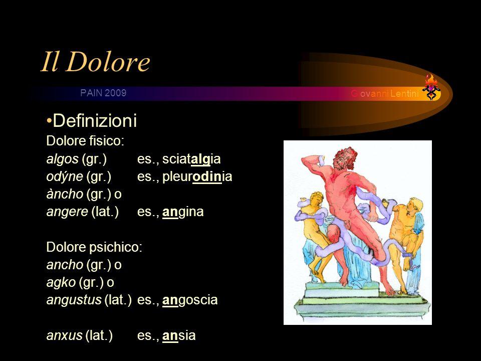 Giovanni Lentini PAIN 2009 Il Dolore Definizioni Dolore fisico: algos (gr.) es., sciatalgia odýne (gr.) es., pleurodinia àncho (gr.) o angere (lat.)es., angina Dolore psichico: ancho (gr.) o agko (gr.) o angustus (lat.)es., angoscia anxus (lat.)es., ansia