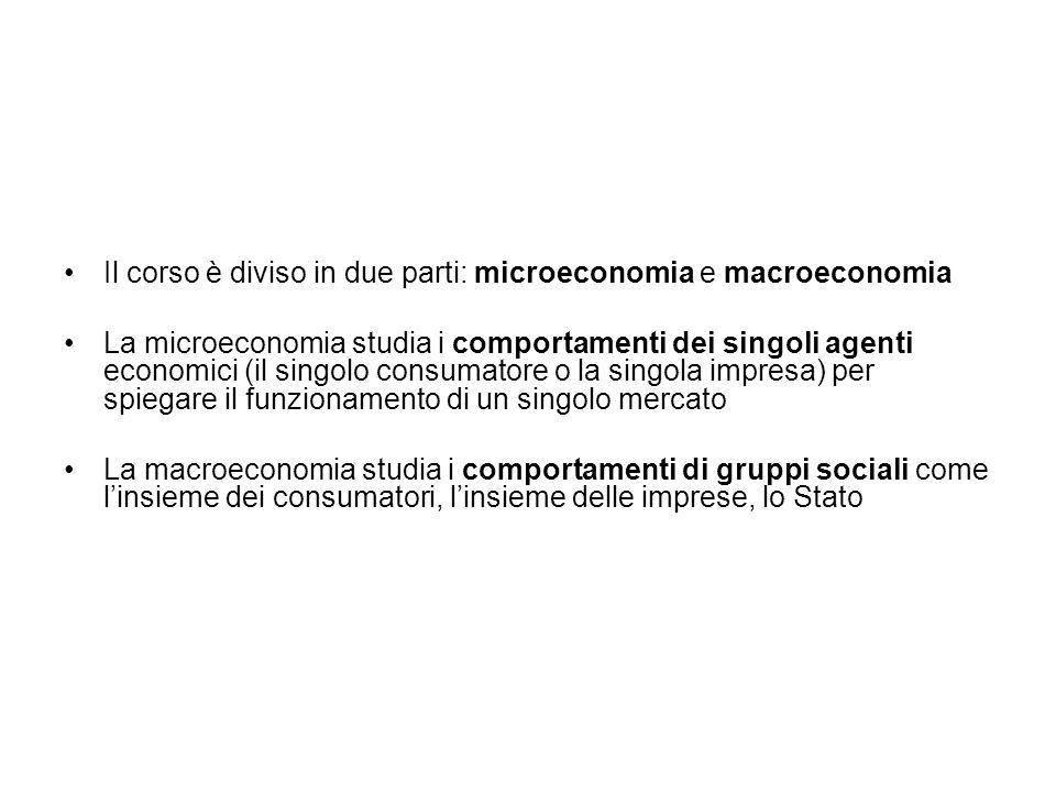 Il corso è diviso in due parti: microeconomia e macroeconomia La microeconomia studia i comportamenti dei singoli agenti economici (il singolo consumatore o la singola impresa) per spiegare il funzionamento di un singolo mercato La macroeconomia studia i comportamenti di gruppi sociali come linsieme dei consumatori, linsieme delle imprese, lo Stato