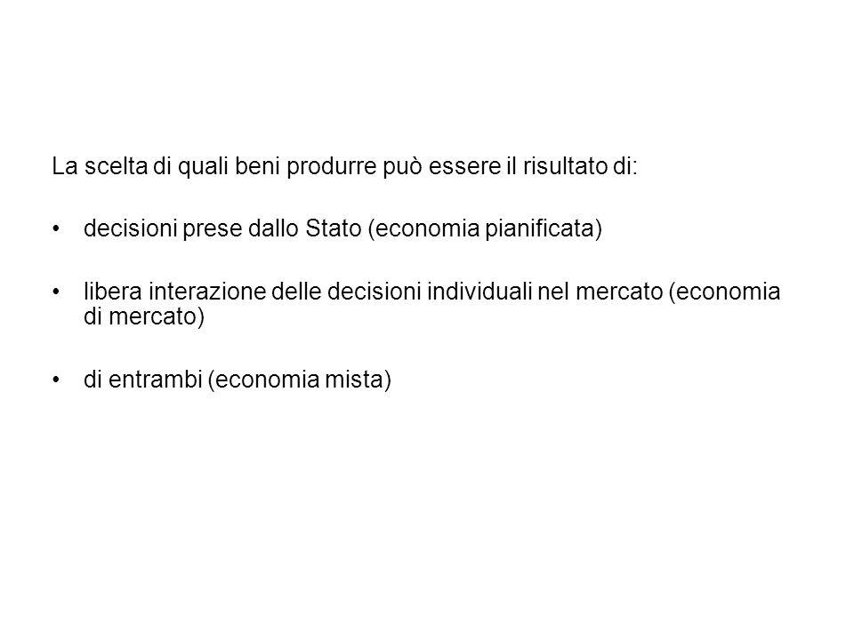 La scelta di quali beni produrre può essere il risultato di: decisioni prese dallo Stato (economia pianificata) libera interazione delle decisioni individuali nel mercato (economia di mercato) di entrambi (economia mista)