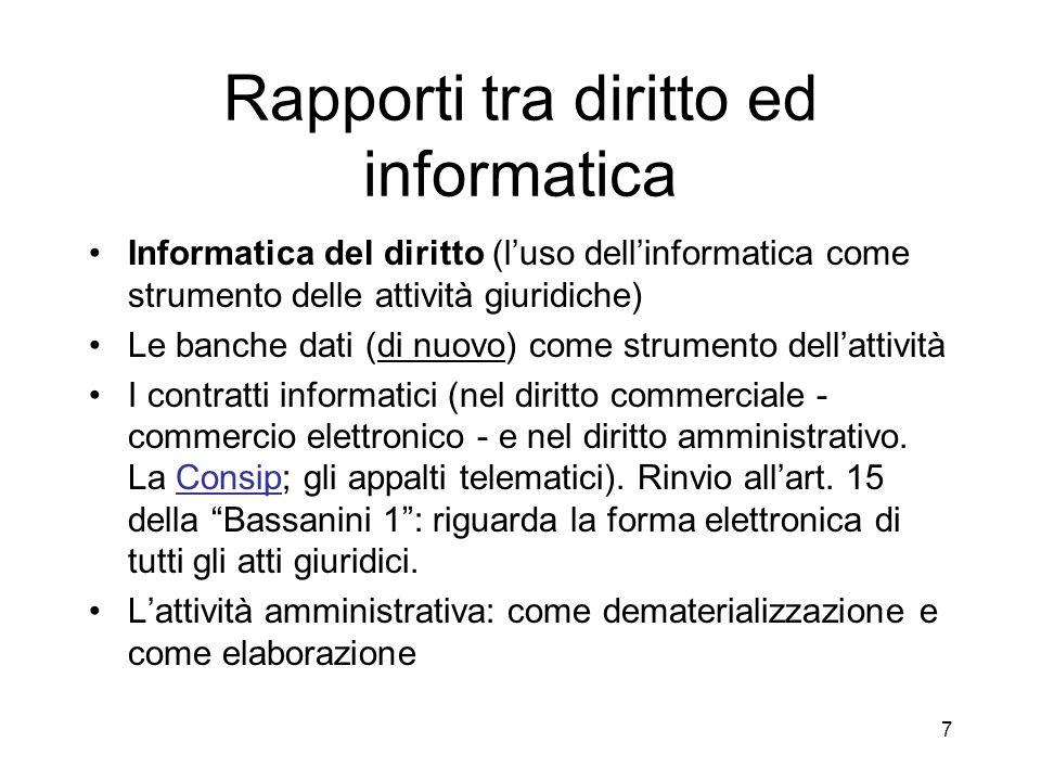 7 Rapporti tra diritto ed informatica Informatica del diritto (luso dellinformatica come strumento delle attività giuridiche) Le banche dati (di nuovo) come strumento dellattività I contratti informatici (nel diritto commerciale - commercio elettronico - e nel diritto amministrativo.