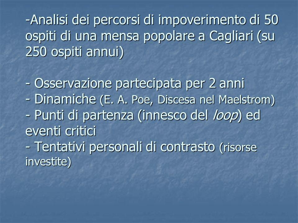 -Analisi dei percorsi di impoverimento di 50 ospiti di una mensa popolare a Cagliari (su 250 ospiti annui) - Osservazione partecipata per 2 anni - Dinamiche (E.
