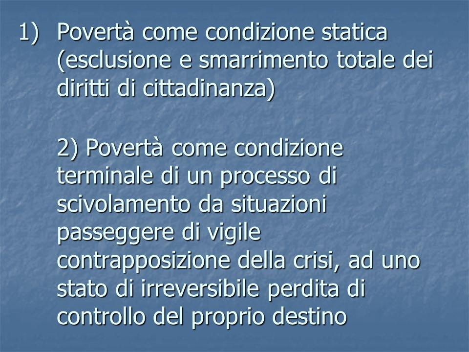 1)Povertà come condizione statica (esclusione e smarrimento totale dei diritti di cittadinanza) 2) Povertà come condizione terminale di un processo di scivolamento da situazioni passeggere di vigile contrapposizione della crisi, ad uno stato di irreversibile perdita di controllo del proprio destino