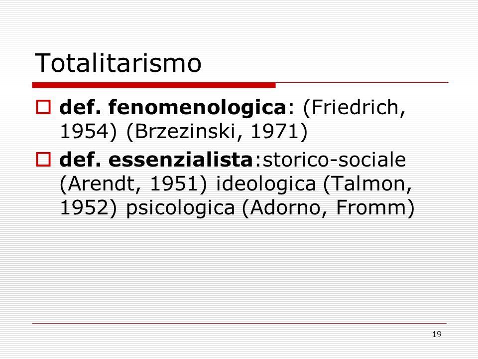 19 Totalitarismo def. fenomenologica: (Friedrich, 1954) (Brzezinski, 1971) def. essenzialista:storico-sociale (Arendt, 1951) ideologica (Talmon, 1952)
