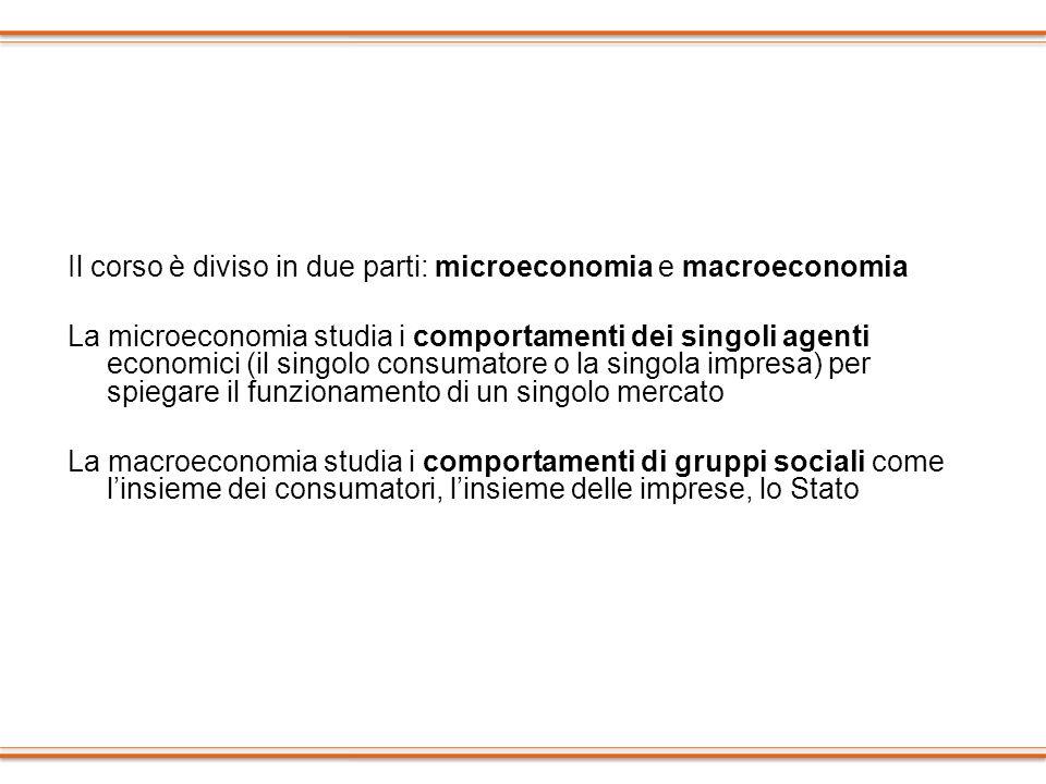 Il corso è diviso in due parti: microeconomia e macroeconomia La microeconomia studia i comportamenti dei singoli agenti economici (il singolo consuma