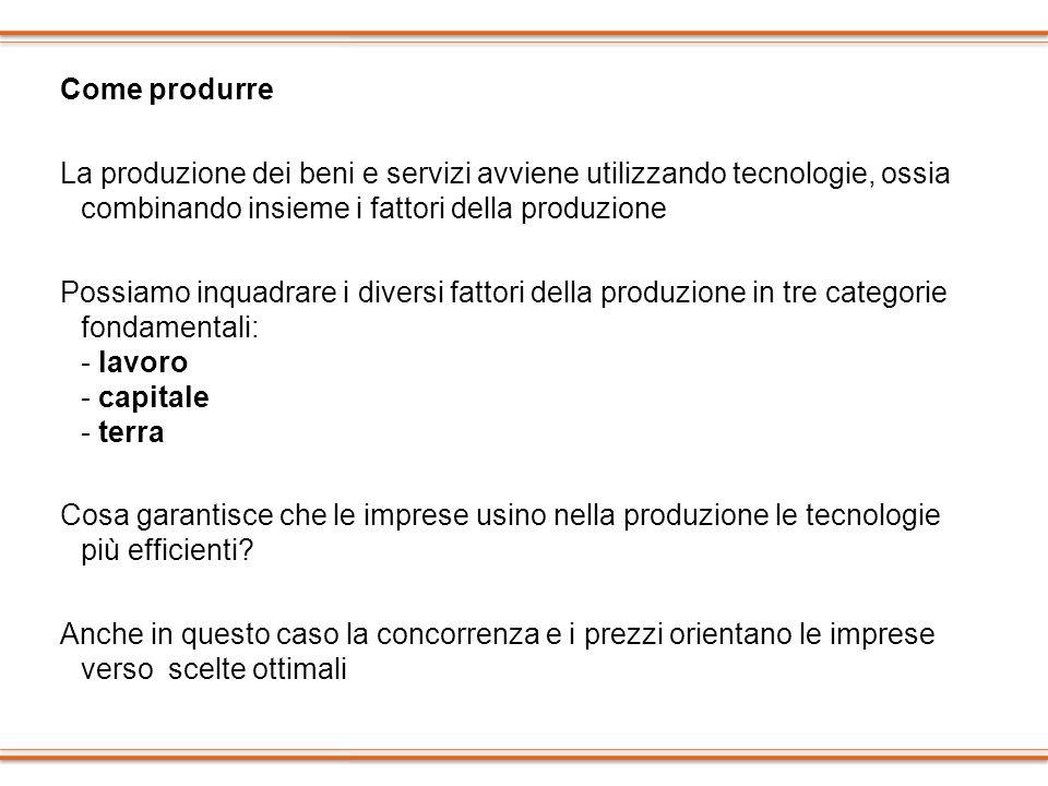 Come produrre La produzione dei beni e servizi avviene utilizzando tecnologie, ossia combinando insieme i fattori della produzione Possiamo inquadrare