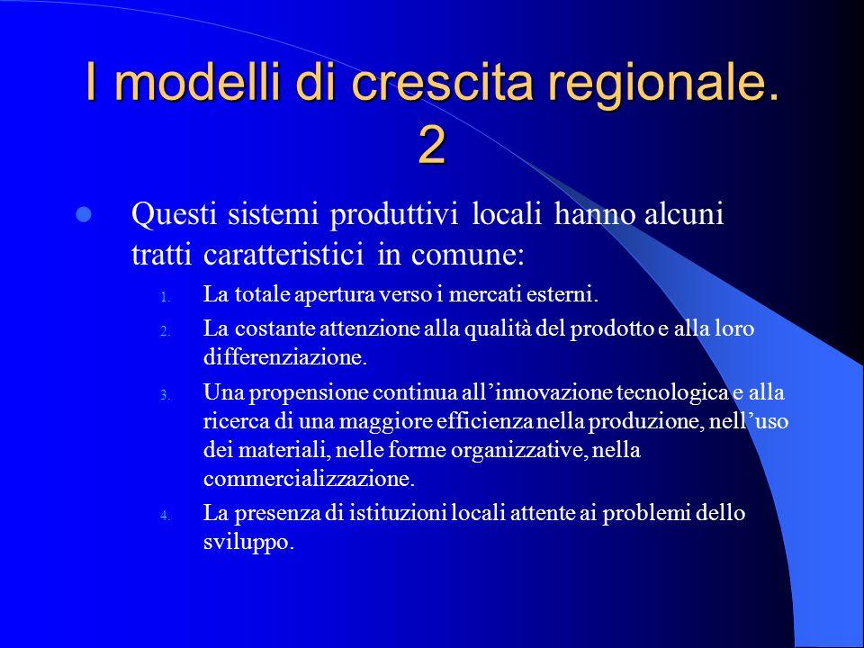 I modelli di crescita regionale. 2 Questi sistemi produttivi locali hanno alcuni tratti caratteristici in comune: 1. La totale apertura verso i mercat