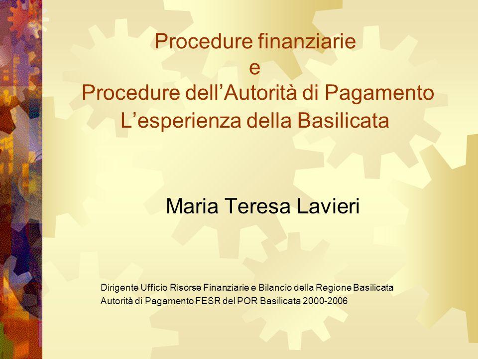 Procedure finanziarie e Procedure dellAutorità di Pagamento Lesperienza della Basilicata Maria Teresa Lavieri Dirigente Ufficio Risorse Finanziarie e Bilancio della Regione Basilicata Autorità di Pagamento FESR del POR Basilicata 2000-2006