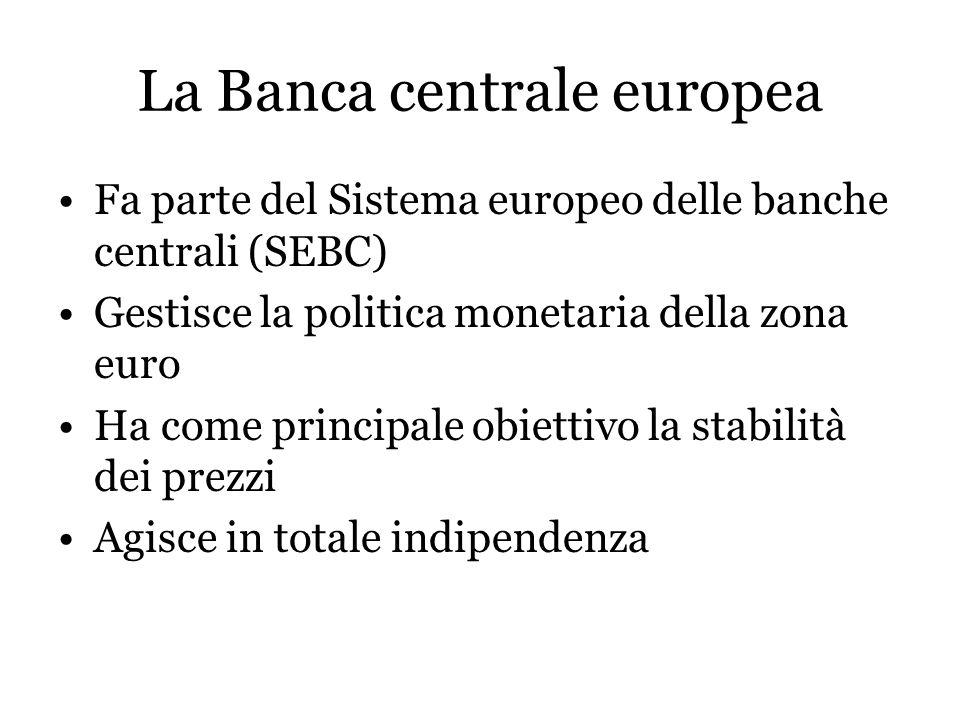 La Banca centrale europea Fa parte del Sistema europeo delle banche centrali (SEBC) Gestisce la politica monetaria della zona euro Ha come principale