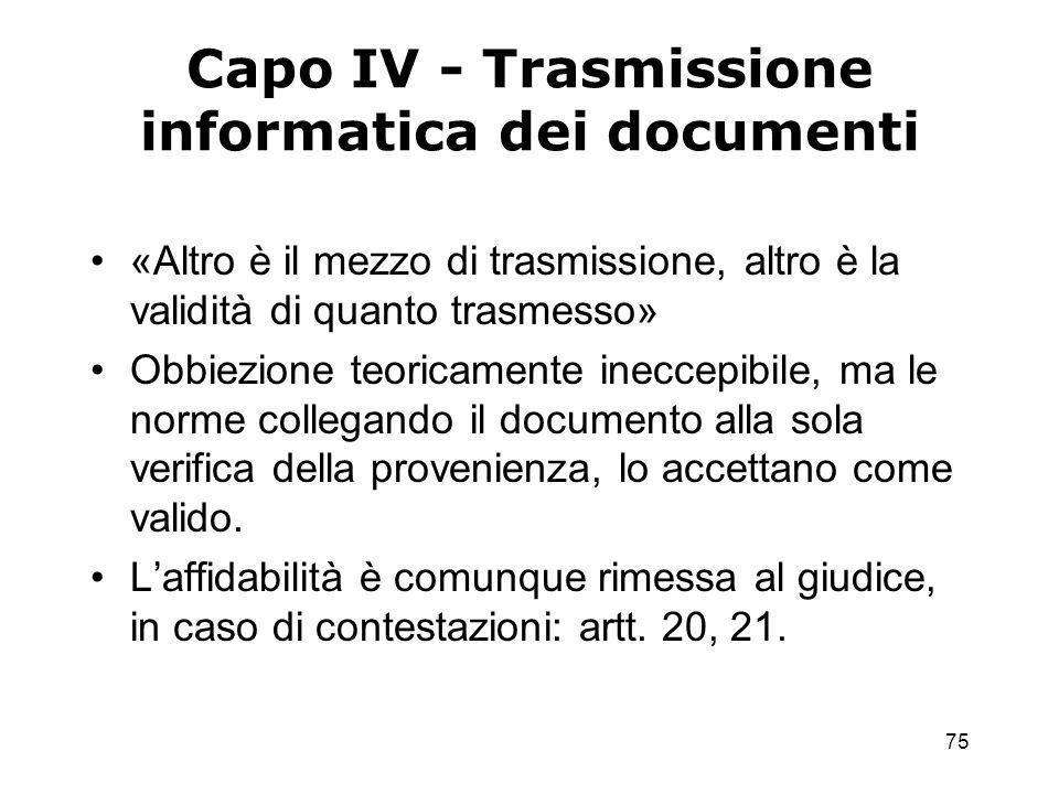 75 Capo IV - Trasmissione informatica dei documenti «Altro è il mezzo di trasmissione, altro è la validità di quanto trasmesso» Obbiezione teoricamente ineccepibile, ma le norme collegando il documento alla sola verifica della provenienza, lo accettano come valido.