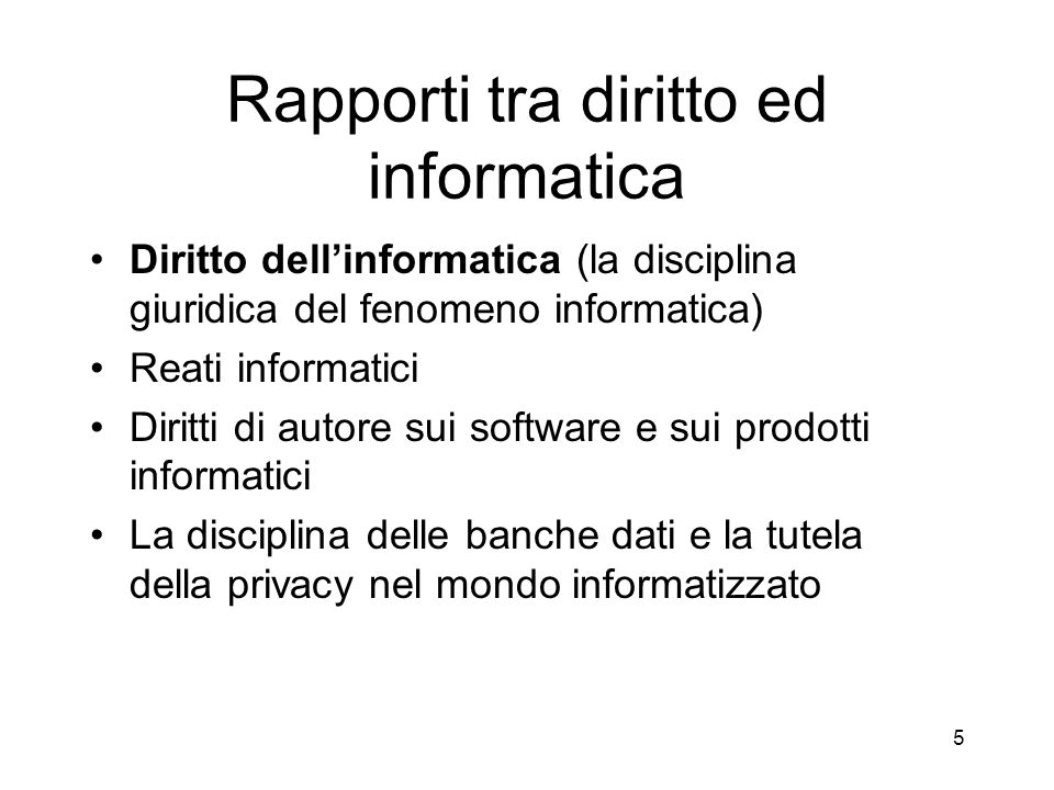 Rapporti tra diritto ed informatica Diritto dellinformatica (la disciplina giuridica del fenomeno informatica) Reati informatici Diritti di autore sui software e sui prodotti informatici La disciplina delle banche dati e la tutela della privacy nel mondo informatizzato 5