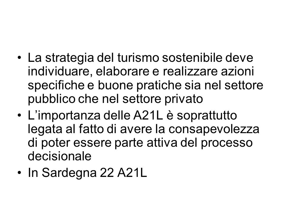 La strategia del turismo sostenibile deve individuare, elaborare e realizzare azioni specifiche e buone pratiche sia nel settore pubblico che nel settore privato Limportanza delle A21L è soprattutto legata al fatto di avere la consapevolezza di poter essere parte attiva del processo decisionale In Sardegna 22 A21L