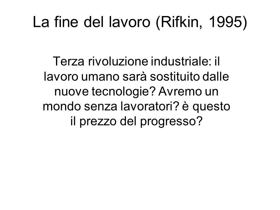 La fine del lavoro (Rifkin, 1995) Terza rivoluzione industriale: il lavoro umano sarà sostituito dalle nuove tecnologie? Avremo un mondo senza lavorat