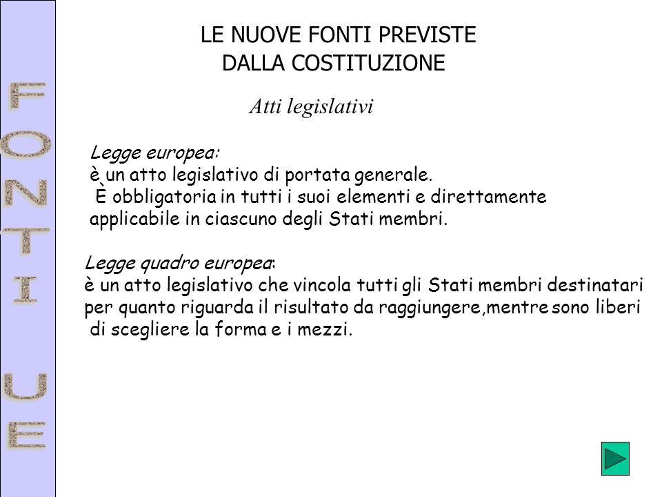 LE NUOVE FONTI PREVISTE DALLA COSTITUZIONE Legge europea: è un atto legislativo di portata generale. È obbligatoria in tutti i suoi elementi e diretta