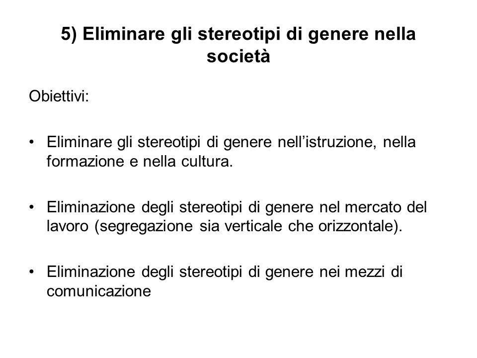 5) Eliminare gli stereotipi di genere nella società Obiettivi: Eliminare gli stereotipi di genere nellistruzione, nella formazione e nella cultura.