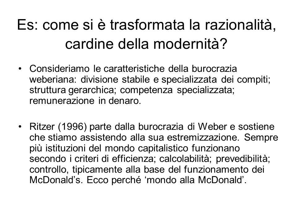 Es: come si è trasformata la razionalità, cardine della modernità? Consideriamo le caratteristiche della burocrazia weberiana: divisione stabile e spe