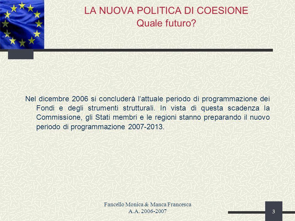 Fancello Monica & Manca Francesca A.A. 2006-20073 LA NUOVA POLITICA DI COESIONE Quale futuro? Nel dicembre 2006 si concluderà lattuale periodo di prog