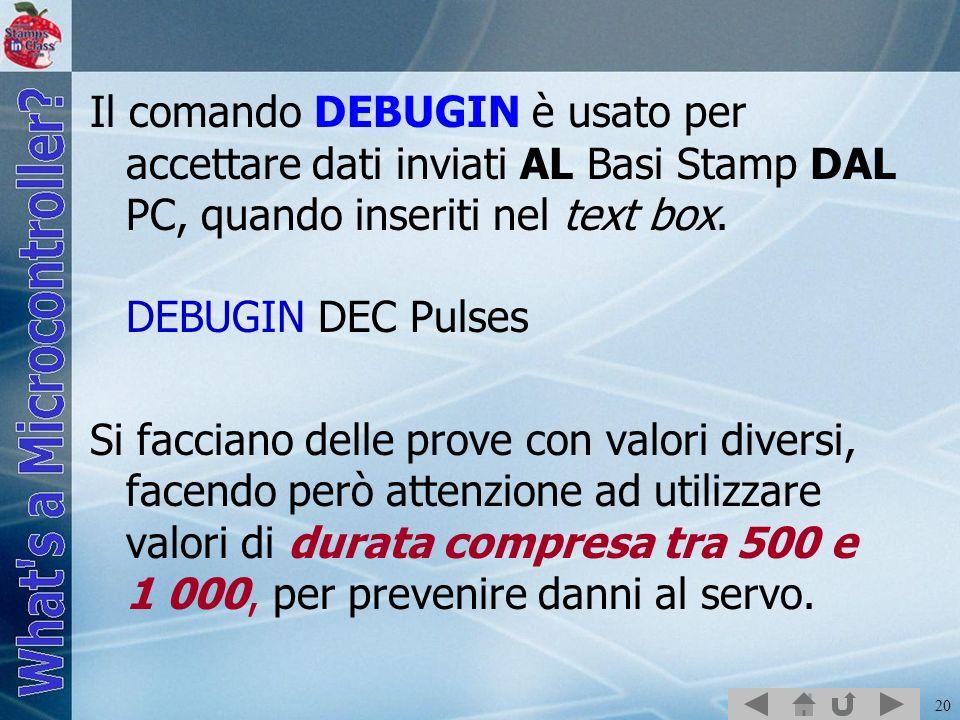20 Il comando DEBUGIN è usato per accettare dati inviati AL Basi Stamp DAL PC, quando inseriti nel text box. DEBUGIN DEC Pulses Si facciano delle prov
