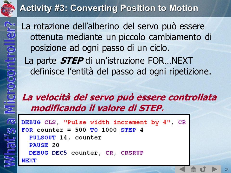 23 Activity #3: Converting Position to Motion La rotazione dellalberino del servo può essere ottenuta mediante un piccolo cambiamento di posizione ad