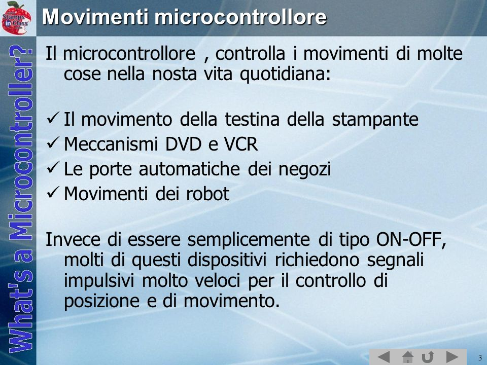 4 Esempi di motori e dispositivi di movimento: Motori DC Motori AC Motori Passo-Passo Servo Tutti questi possono essere controllati dal BASIC Stamp, sebbene molti necessitino di un circuito elettronico addizionale o componenti meccanici addizionali.