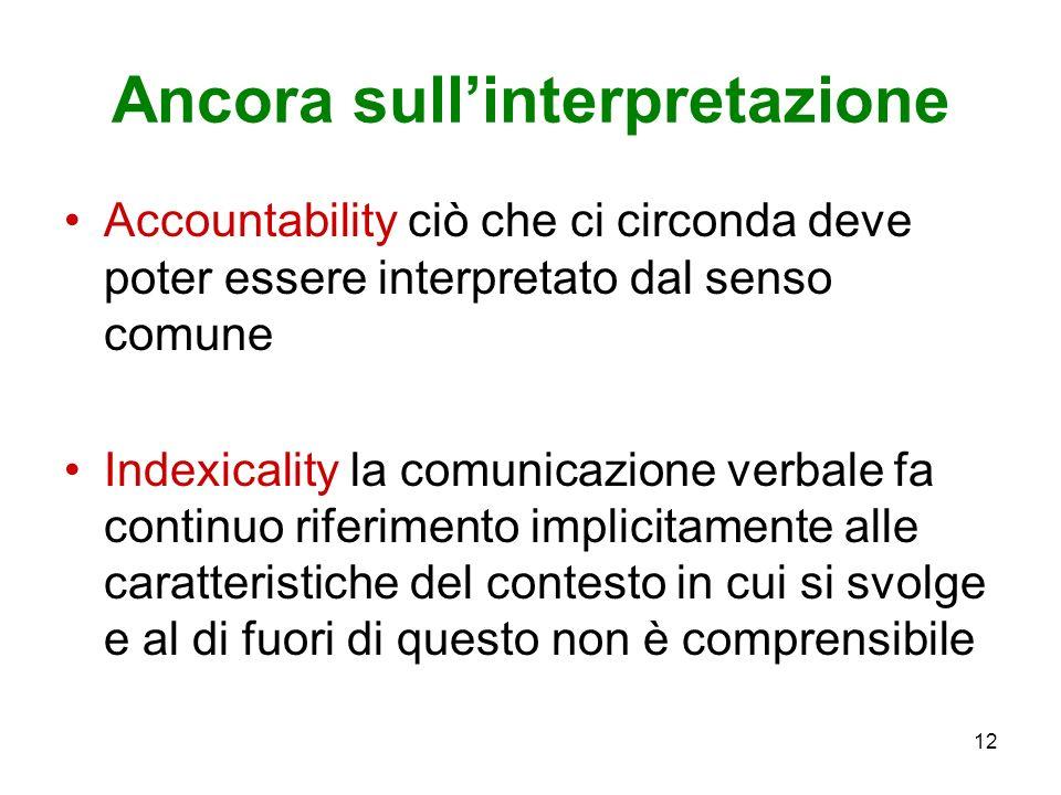 12 Ancora sullinterpretazione Accountability ciò che ci circonda deve poter essere interpretato dal senso comune Indexicality la comunicazione verbale