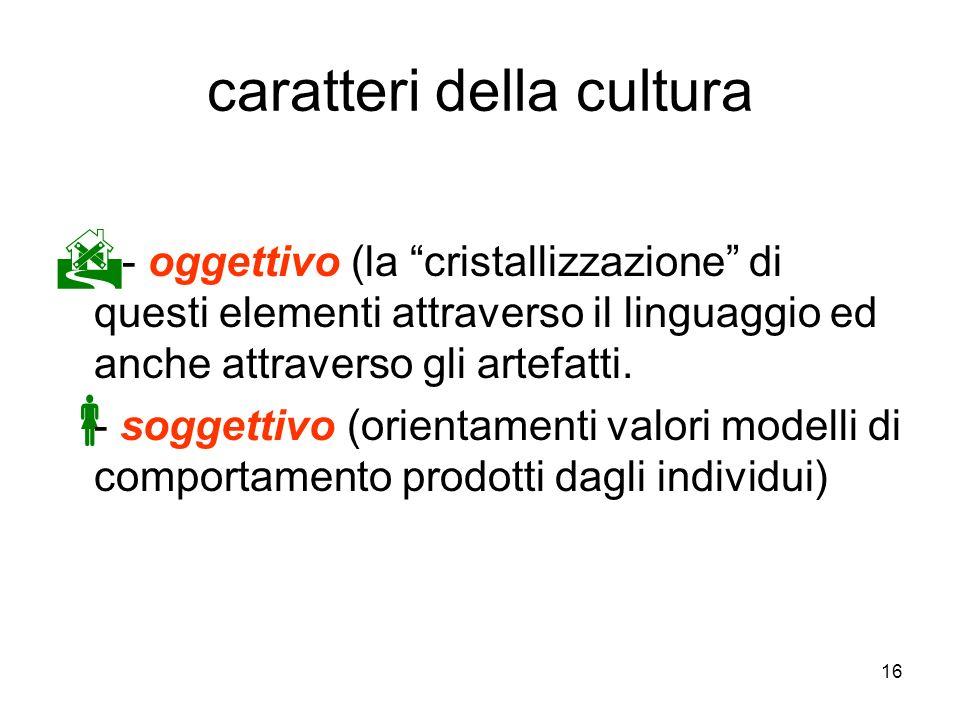 16 caratteri della cultura - oggettivo (la cristallizzazione di questi elementi attraverso il linguaggio ed anche attraverso gli artefatti. - soggetti
