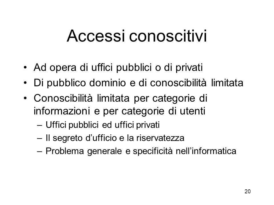 19 I livelli ed i limiti di accesso alle informazioni Accessi conoscitivi Accessi creativi, modificativi, integrativi –Connessi allesercizio di specif