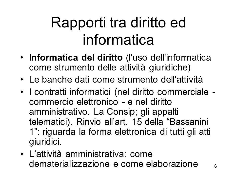 6 Rapporti tra diritto ed informatica Informatica del diritto (luso dellinformatica come strumento delle attività giuridiche) Le banche dati come strumento dellattività I contratti informatici (nel diritto commerciale - commercio elettronico - e nel diritto amministrativo.