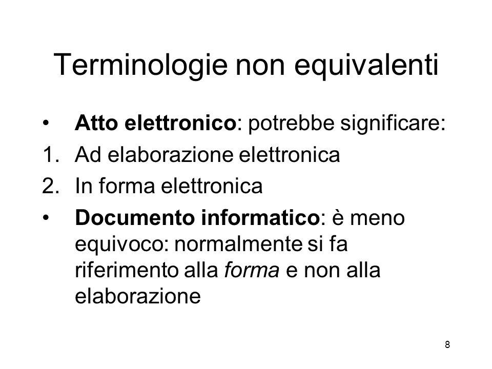 8 Terminologie non equivalenti Atto elettronico: potrebbe significare: 1.Ad elaborazione elettronica 2.In forma elettronica Documento informatico: è meno equivoco: normalmente si fa riferimento alla forma e non alla elaborazione