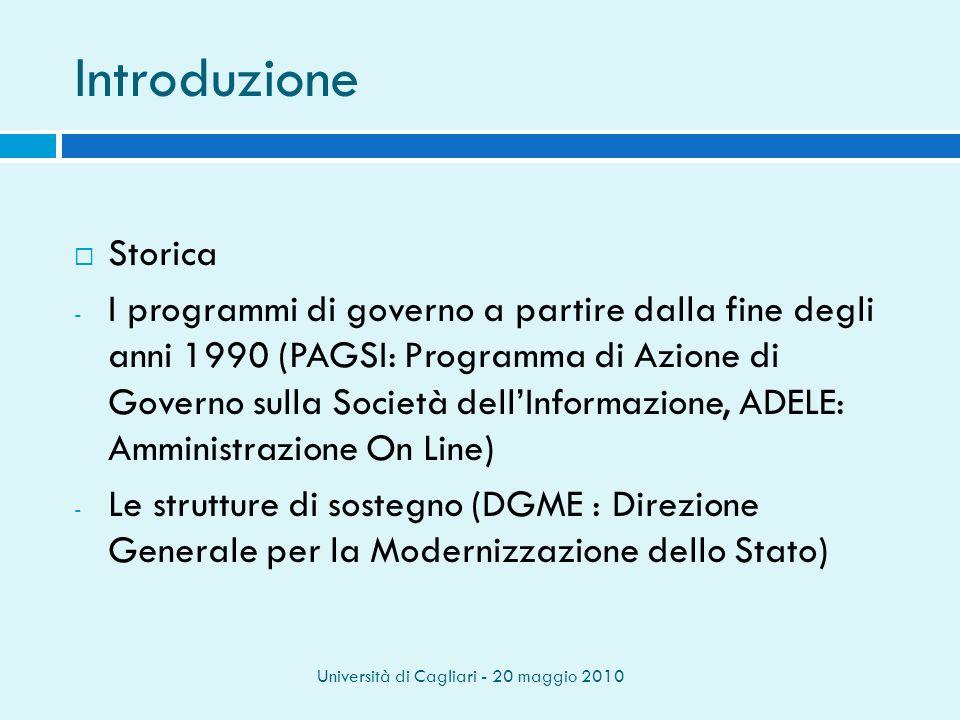 Università di Cagliari - 20 maggio 2010 Introduzione Storica - I programmi di governo a partire dalla fine degli anni 1990 (PAGSI: Programma di Azione di Governo sulla Società dellInformazione, ADELE: Amministrazione On Line) - Le strutture di sostegno (DGME : Direzione Generale per la Modernizzazione dello Stato)
