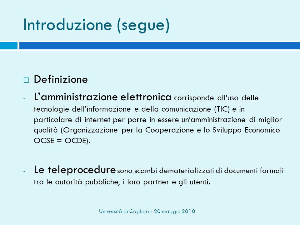 Università di Cagliari - 20 maggio 2010 Introduzione (segue) Definizione - Lamministrazione elettronica corrisponde alluso delle tecnologie dellinformazione e della comunicazione (TIC) e in particolare di internet per porre in essere unamministrazione di miglior qualità (Organizzazione per la Cooperazione e lo Sviluppo Economico OCSE = OCDE).