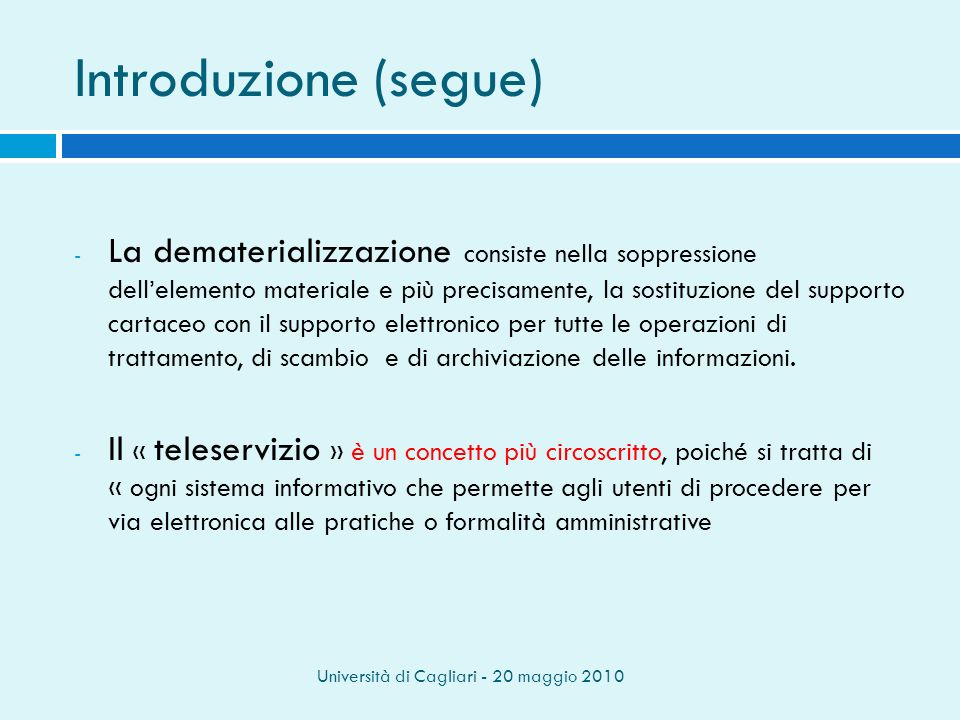 Università di Cagliari - 20 maggio 2010 Introduzione (segue) - La dematerializzazione consiste nella soppressione dellelemento materiale e più precisamente, la sostituzione del supporto cartaceo con il supporto elettronico per tutte le operazioni di trattamento, di scambio e di archiviazione delle informazioni.