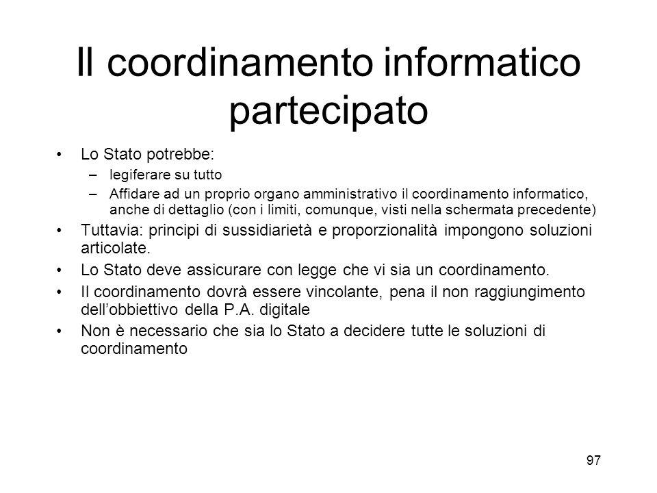 97 Il coordinamento informatico partecipato Lo Stato potrebbe: –legiferare su tutto –Affidare ad un proprio organo amministrativo il coordinamento informatico, anche di dettaglio (con i limiti, comunque, visti nella schermata precedente) Tuttavia: principi di sussidiarietà e proporzionalità impongono soluzioni articolate.